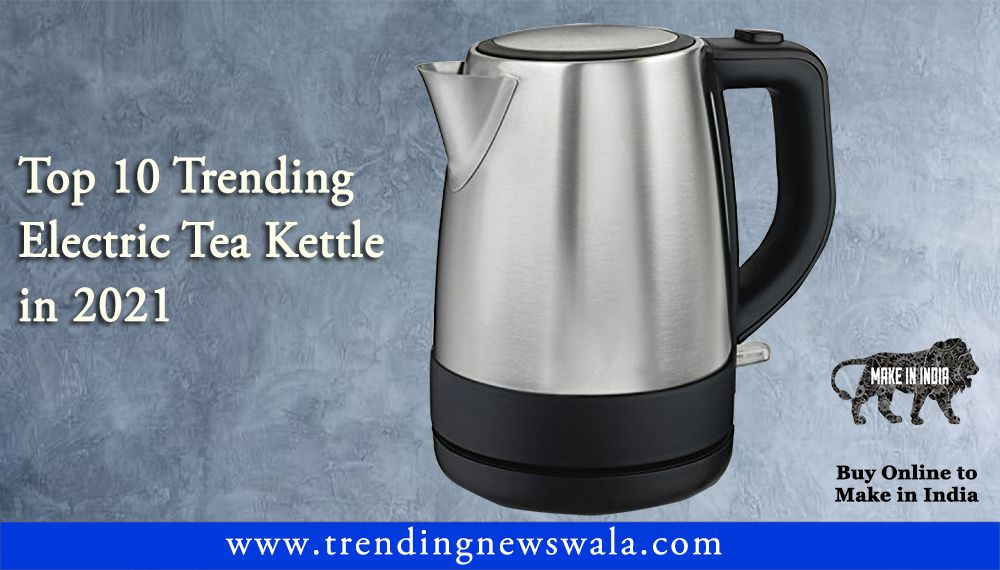 Best Electric Tea Kettles 2021 In India – Buyer's Guide & Reviews!